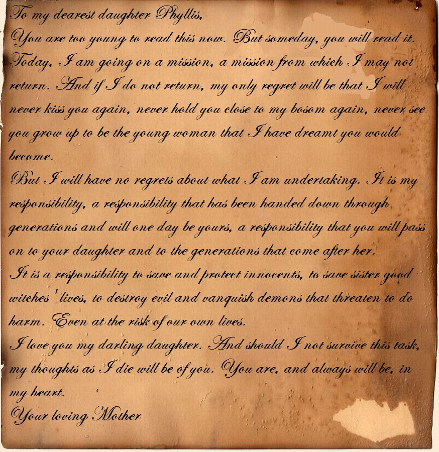 To my dearest daughter Phyllis, You are too young to read this now. But someday, you will read it. Today, I am going on a mission, a mission from which I may not return. And if I do not return, my only regret will be that I will never kiss you again, never hold you close to my bosom again, never see you grow up to be the young woman that I have dreamt you would become. But I will have no regrets about what I am undertaking. It is my responsibility, a responsibility that has been handed down through generations and will one day be yours, a responsibility that you will pass on to your daughter and to the generations that come after her. It is a responsibility to save and protect innocents, to save sister good witches' lives, to destroy evil and vanquish demons that threaten to do harm. Even at the risk of our own lives. I love you my darling daughter. And should I not survive this task, my thoughts as I die will be of you. You are, and always will be, in my heart. Your loving Mother